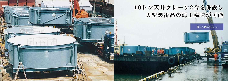 10トンクレーン2台を擁する工場で製作した大型製缶品を海上輸送できます!